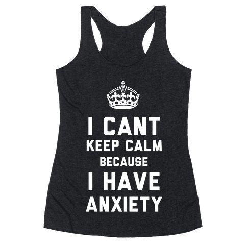 I Can't Keep Calm Because I Have Anxiety (Dark) Racerback Tank Top