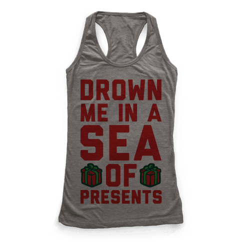 Drown Me In A Sea Of Presents  Racerback Tank Top