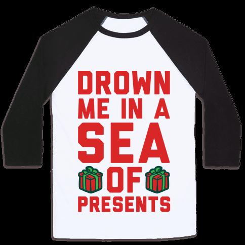 Drown Me In A Sea Of Presents  Baseball Tee