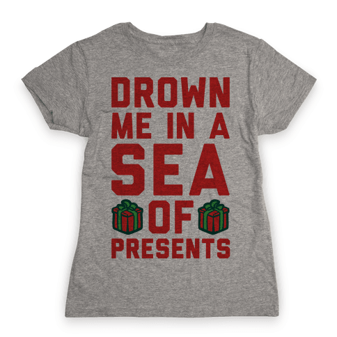 Drown Me In A Sea Of Presents  Womens T-Shirt