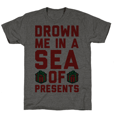 Drown Me In A Sea Of Presents  Mens T-Shirt