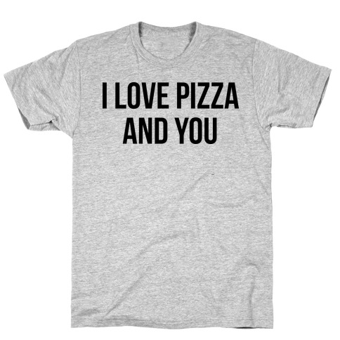 I Love Pizza...and You T-Shirt