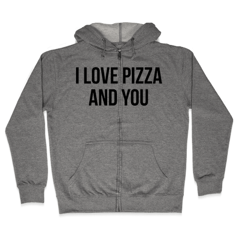 I Love Pizza...and You Zip Hoodie