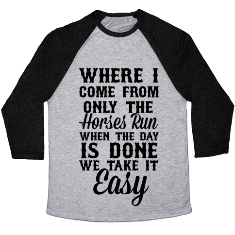 Where I Come From Only The Horses Run Baseball Tee