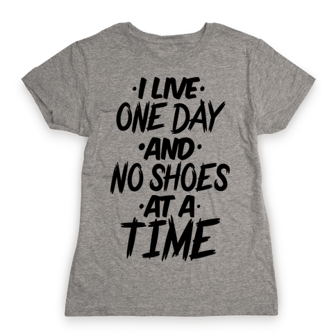 I Live One Day And No Shoes At A Time Womens T-Shirt