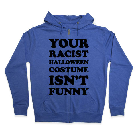 Your Racist Halloween Costume Isn't Funny Zip Hoodie