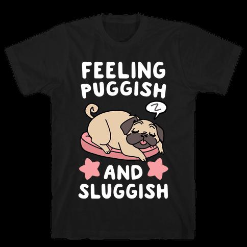 Feeling Puggish and Sluggish  Mens T-Shirt