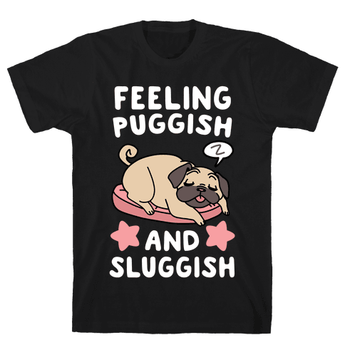Feeling Puggish and Sluggish  Mens T-Shirt