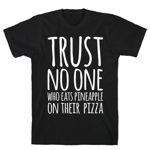 Trust No One Who Eats Pineapple On Their Pizza White Print T-Shirt