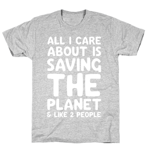 All I Care About Is Saving The Planet & Like Two People Mens T-Shirt
