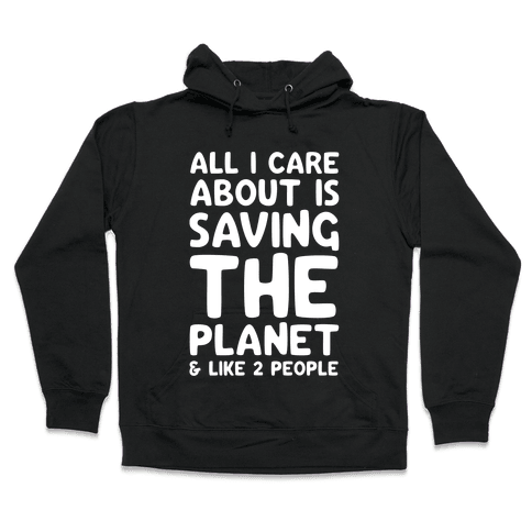 All I Care About Is Saving The Planet & Like Two People Hooded Sweatshirt