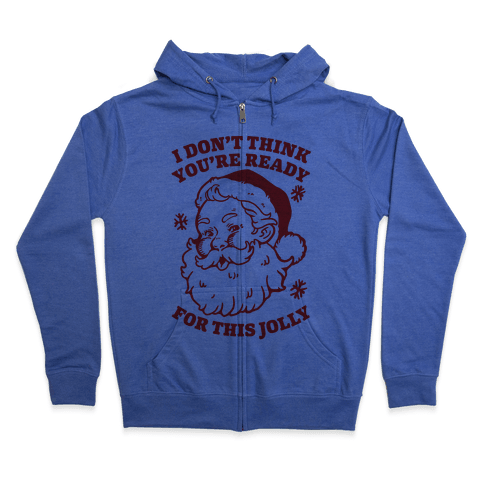 I Don't Think You're Ready For This Jolly Zip Hoodie