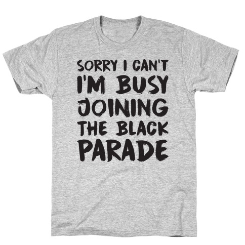 Sorry I Can't I'm Busy Joining The Black Parade T-Shirt