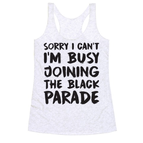 Sorry I Can't I'm Busy Joining The Black Parade Racerback Tank Top