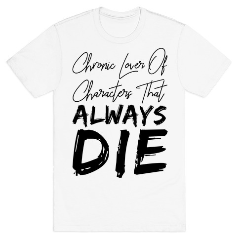 Chronic Lover Of Characters That ALWAYS DIE T-Shirt