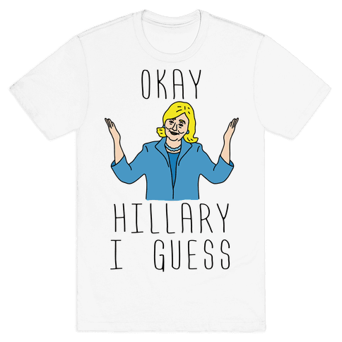 Okay Hillary I Guess Shrugs Mens T-Shirt