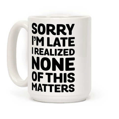 Sorry I'm Late I Realized None Of This Matters Coffee Mug