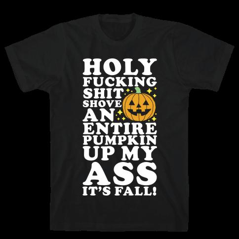 Holy F***ing Shit Shove an Entire Pumpkin Up My Ass It's Fall Mens T-Shirt