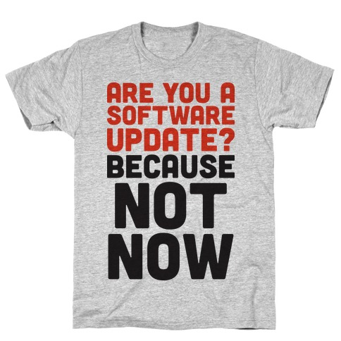 Are You A Software Update? Because Not Now T-Shirt