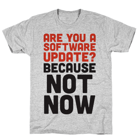 Are You A Software Update? Because Not Now Mens T-Shirt