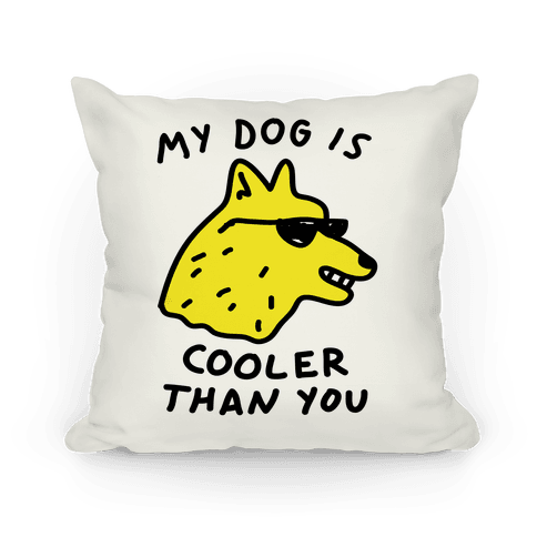My Dog Is Cooler THan You Pillow