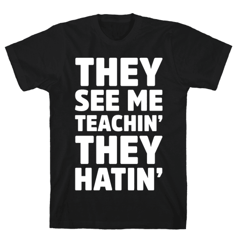 They See Me Teachin' They Hatin' Mens T-Shirt