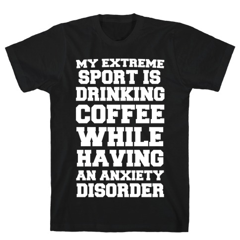 My Extreme Sport is Drinking Coffee While Having an Anxiety Disorder T-Shirt