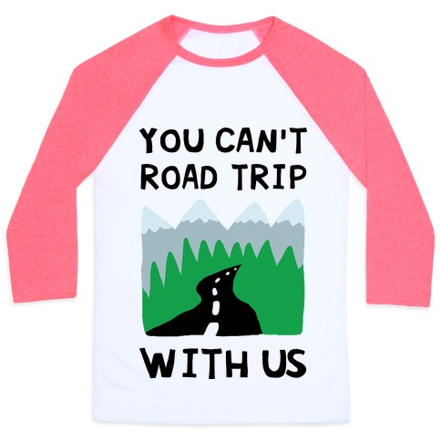 You Can't Road Trip With Us Baseball Tee