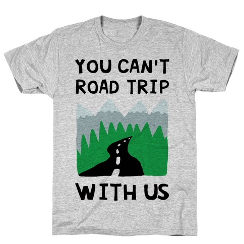 You Can't Road Trip With Us T-Shirt