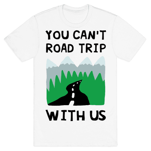 You Can't Road Trip With Us Mens/Unisex T-Shirt