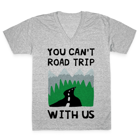 You Can't Road Trip With Us V-Neck Tee Shirt