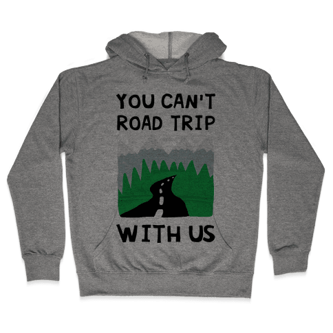 You Can't Road Trip With Us Hooded Sweatshirt
