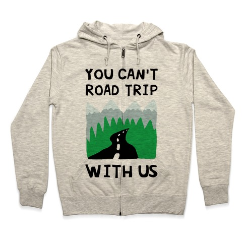 You Can't Road Trip With Us Zip Hoodie