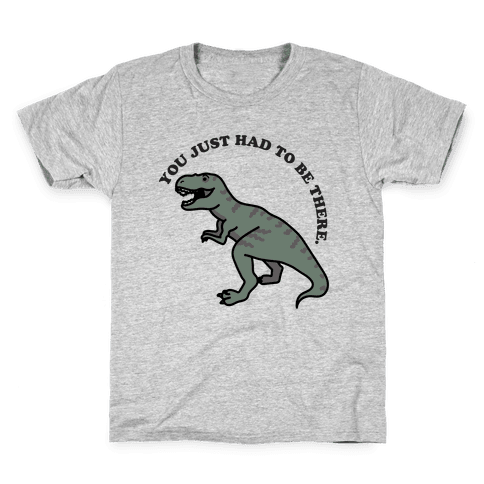 You Just Had To Be There Dinosaur Kids T-Shirt