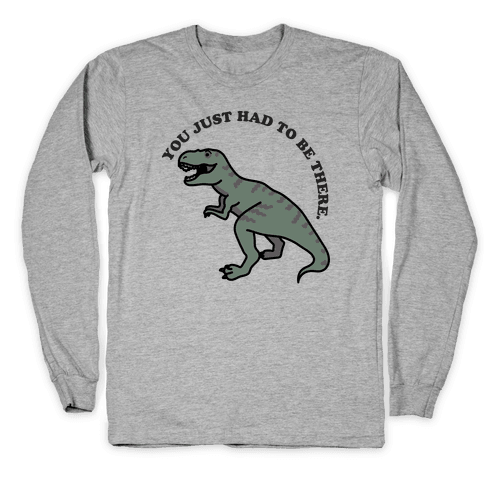 You Just Had To Be There Dinosaur Long Sleeve T-Shirt