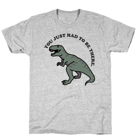 You Just Had To Be There Dinosaur Mens/Unisex T-Shirt