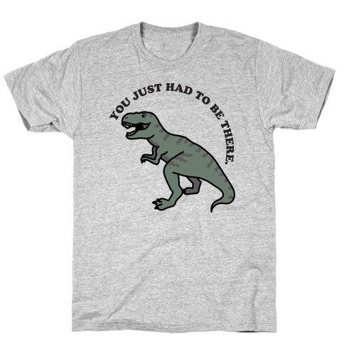 You Just Had To Be There Dinosaur T-Shirt