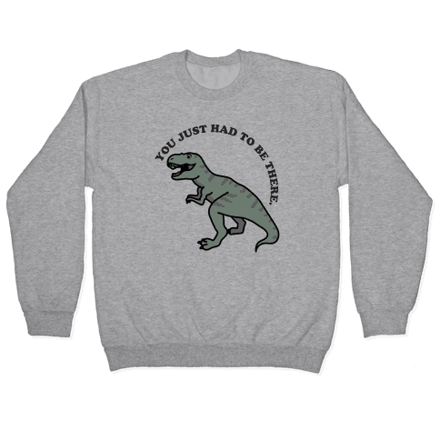 You Just Had To Be There Dinosaur Pullover