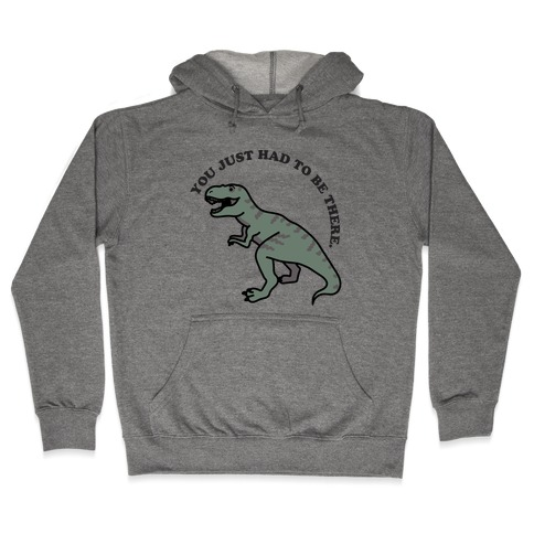 You Just Had To Be There Dinosaur Hooded Sweatshirt