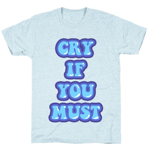 Cry If You Must T-Shirt