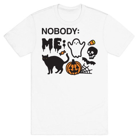Nobody: Me: HALLOWEEN T-Shirt