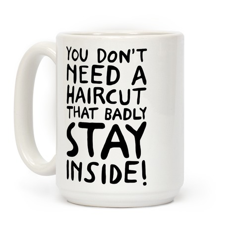 You Don't Need A Haircut That Bad Stay Inside Coffee Mug