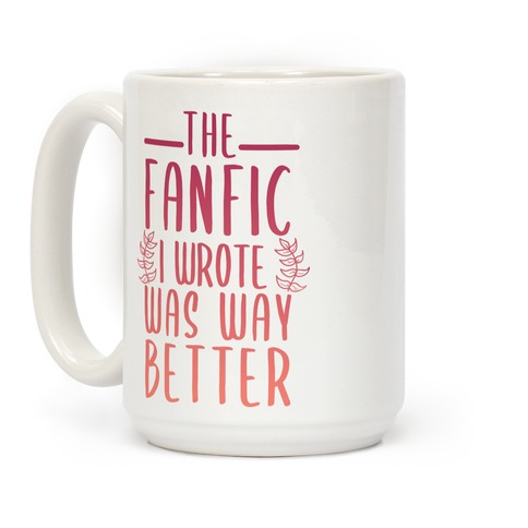 The Fanfic I Wrote Was Way Better Coffee Mug