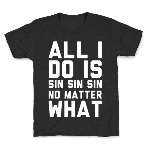 All I Do Is Sin Sin Sin No Matter What Kids T-Shirt
