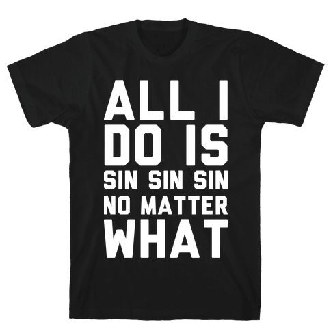 All I Do Is Sin Sin Sin No Matter What Mens T-Shirt