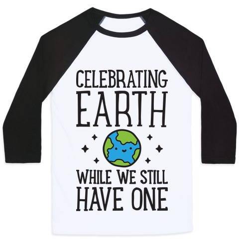 Celebrating Earth While We Still Have One Baseball Tee