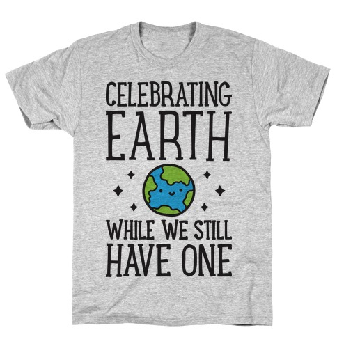 Celebrating Earth While We Still Have One T-Shirt