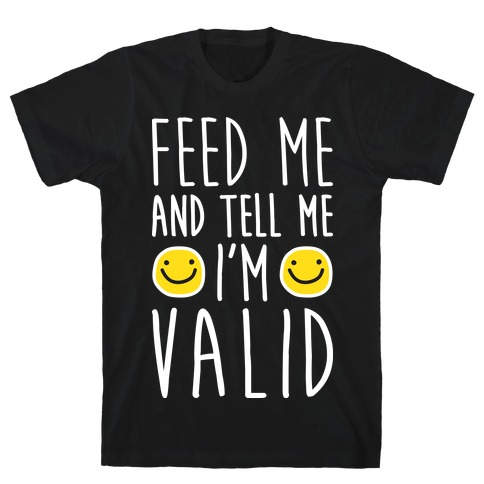 Feed Me And Tell Me I'm Valid T-Shirt
