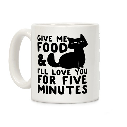Give Me Food and I'll Love You for Five Minutes Coffee Mug