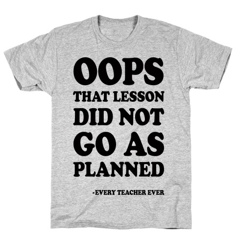 Oops That Lesson Did Not Go As Planned Every Teacher Ever T-Shirt
